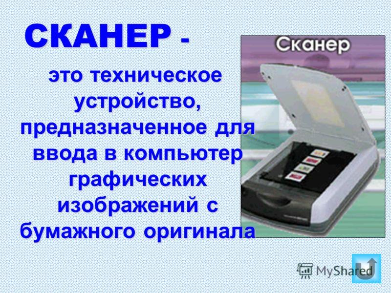 СКАНЕР - это техническое устройство, предназначенное для ввода в компьютер графических изображений с бумажного оригинала