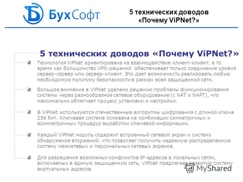 5 технических доводов «Почему ViPNet?» Технология ViPNet ориентирована на взаимодействие клиент-клиент, в то время как большинство VPN-решений обеспечивает только соединения уровня сервер-сервер или сервер-клиент. Это дает возможность реализовать люб