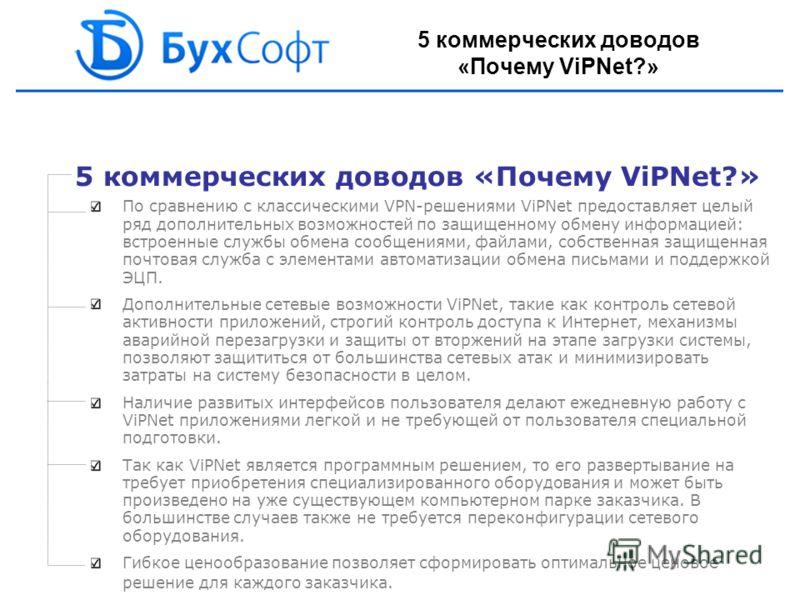 5 коммерческих доводов «Почему ViPNet?» По сравнению с классическими VPN-решениями ViPNet предоставляет целый ряд дополнительных возможностей по защищенному обмену информацией: встроенные службы обмена сообщениями, файлами, собственная защищенная поч