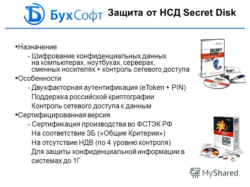 Защита от НСД Secret Disk Назначение - Шифрование конфиденциальных данных на компьютерах, ноутбуках, серверах, сменных носителях + контроль сетевого доступа Особенности - Двухфакторная аутентификация (eToken + PIN) Поддержка российской криптографии К