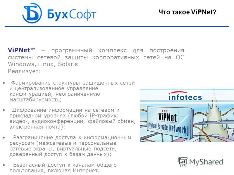 ViPNet – программный комплекс для построения системы сетевой защиты корпоративных сетей на ОС Windows, Linux, Solaris. Реализует: Формирование структуры защищенных сетей и централизованное управление конфигурацией, неограниченную масштабируемость; Ши