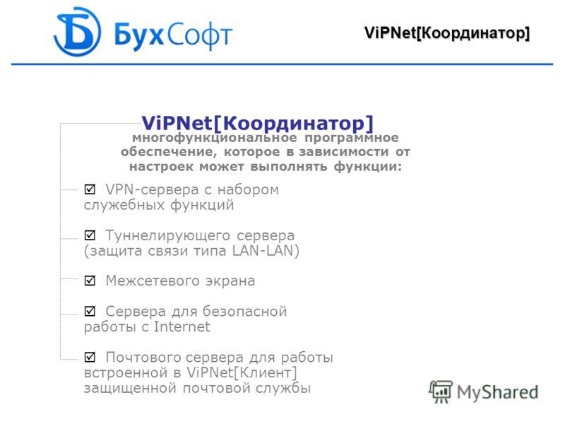 ViPNet[Координатор] многофункциональное программное обеспечение, которое в зависимости от настроек может выполнять функции: VPN-сервера с набором служебных функций Туннелирующего сервера (защита связи типа LAN-LAN) Межсетевого экрана Сервера для безо