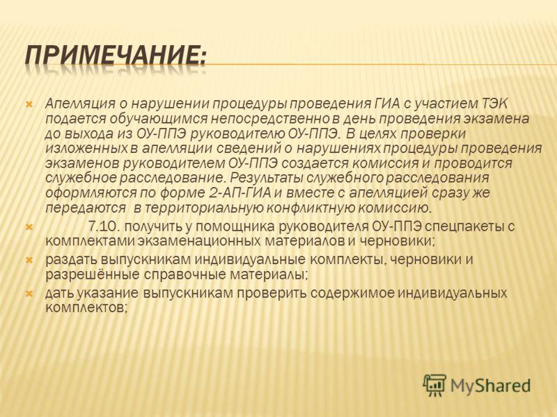 Апелляция о нарушении процедуры проведения ГИА с участием ТЭК подается обучающимся непосредственно в день проведения экзамена до выхода из ОУ-ППЭ руководителю ОУ-ППЭ. В целях проверки изложенных в апелляции сведений о нарушениях процедуры проведения