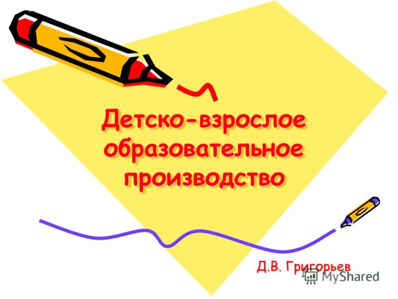 Детско-взрослое образовательное производство Д.В. Григорьев Д.В. Григорьев