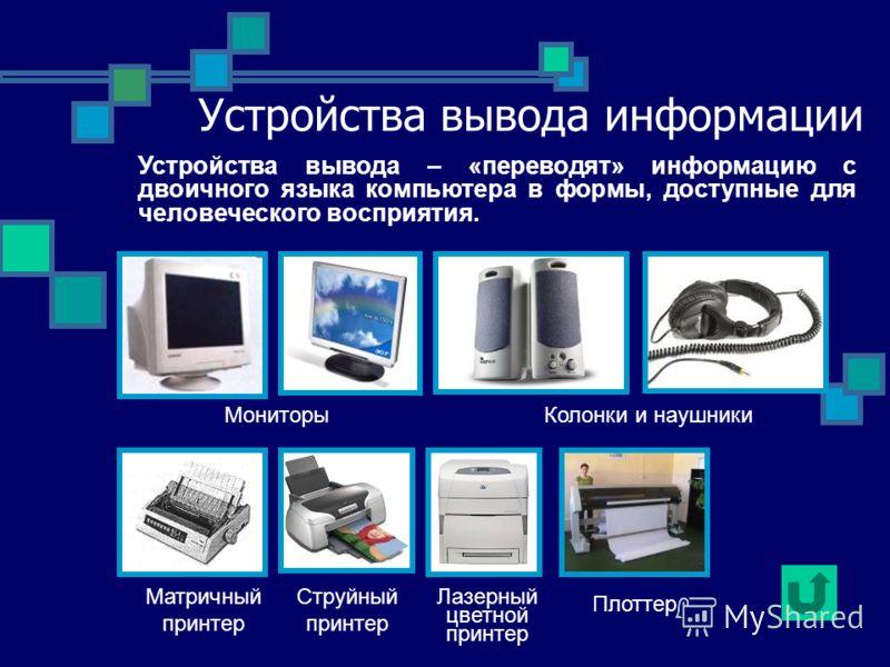 Устройства вывода информации МониторыКолонки и наушники Матричный принтер Струйный принтер Лазерный цветной принтер Устройства вывода – «переводят» информацию с двоичного языка компьютера в формы, доступные для человеческого восприятия. Плоттер