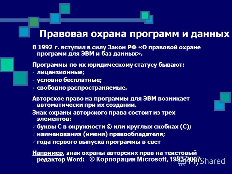 Правовая охрана программ и данных В 1992 г. вступил в силу Закон РФ «О правовой охране программ для ЭВМ и баз данных». Программы по их юридическому статусу бывают: лицензионные; условно бесплатные; свободно распространяемые. Авторское право на програ