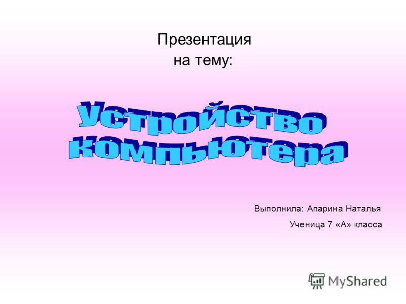 Презентация на тему: Выполнила: Апарина Наталья Ученица 7 «А» класса