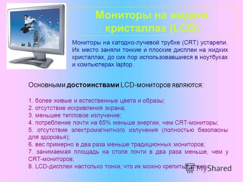 Мониторы на жидких кристаллах (LCD) Мониторы на катодно-лучевой трубке (CRT) устарели. Их место заняли тонкие и плоские дисплеи на жидких кристаллах, до сих пор использовавшиеся в ноутбуках и компьютерах laptop. Основными достоинствами LCD-мониторов