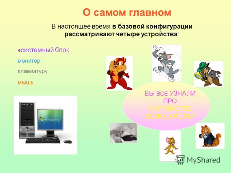 О самом главном В настоящее время в базовой конфигурации рассматривают четыре устройства: системный блок монитор клавиатуру мышь ВЫ ВСЕ УЗНАЛИ ПРО УСТРОЙСТВО КОМПЬЮТЕРА?