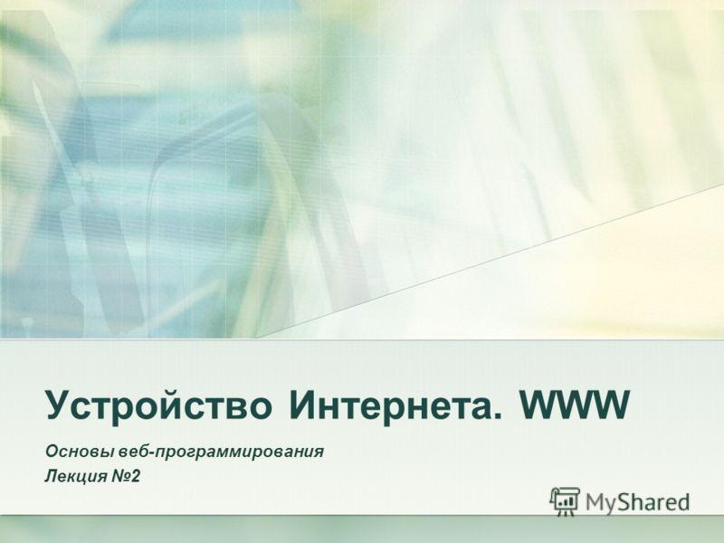 Устройство Интернета. WWW Основы веб-программирования Лекция 2