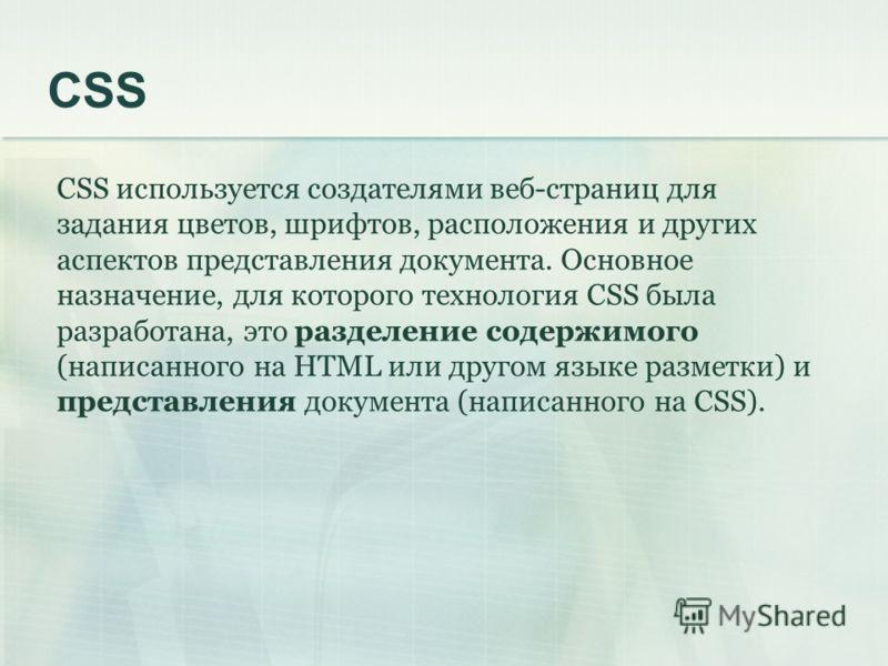 CSS CSS используется создателями веб-страниц для задания цветов, шрифтов, расположения и других аспектов представления документа. Основное назначение, для которого технология CSS была разработана, это разделение содержимого (написанного на HTML или д