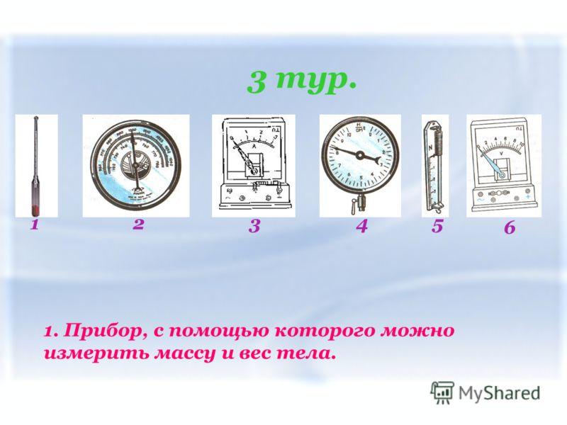 3 тур. 12435 6 1. Прибор, с помощью которого можно измерить массу и вес тела.