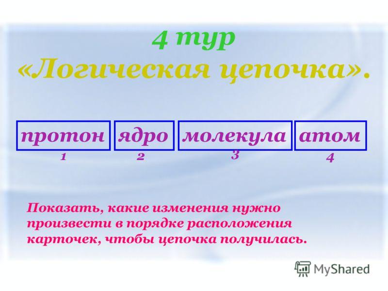 4 тур «Логическая цепочка». Показать, какие изменения нужно произвести в порядке расположения карточек, чтобы цепочка получилась. протонмолекулаатомядро 12 3 4