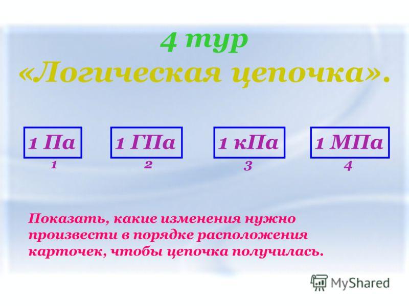 4 тур «Логическая цепочка». Показать, какие изменения нужно произвести в порядке расположения карточек, чтобы цепочка получилась. 1 Па1 кПа1 МПа1 ГПа 1234
