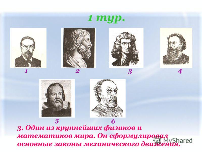 1 тур. 123 4 5 6 3. Один из крупнейших физиков и математиков мира. Он сформулировал основные законы механического движения.