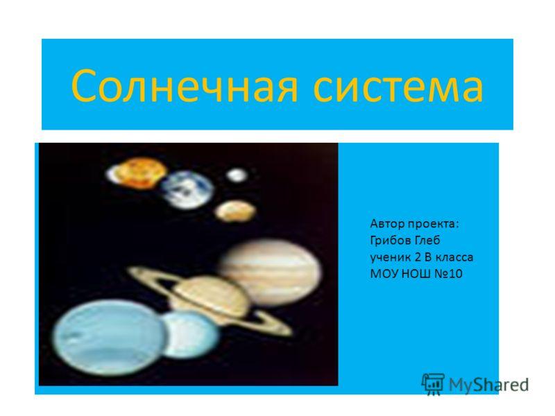 Солнечная система Автор проекта: Грибов Глеб ученик 2 В класса МОУ НОШ 10