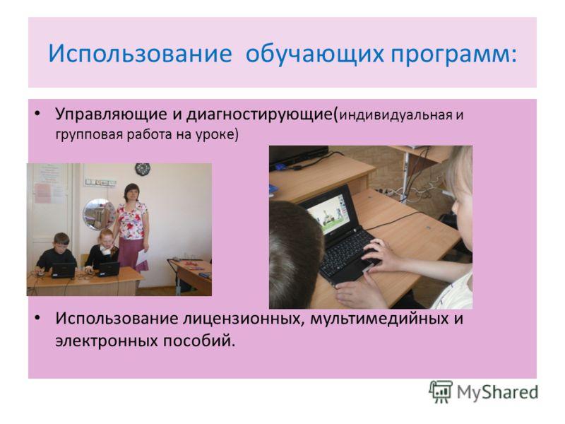 Использование обучающих программ: Управляющие и диагностирующие( индивидуальная и групповая работа на уроке) Использование лицензионных, мультимедийных и электронных пособий.