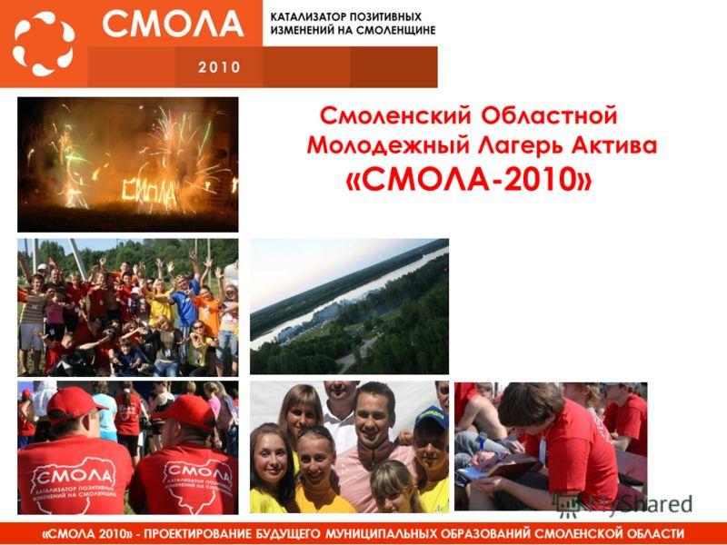 «СМОЛА 2010» - ПРОЕКТИРОВАНИЕ БУДУЩЕГО МУНИЦИПАЛЬНЫХ ОБРАЗОВАНИЙ СМОЛЕНСКОЙ ОБЛАСТИ Смоленский Областной Молодежный Лагерь Актива «СМОЛА-2010»