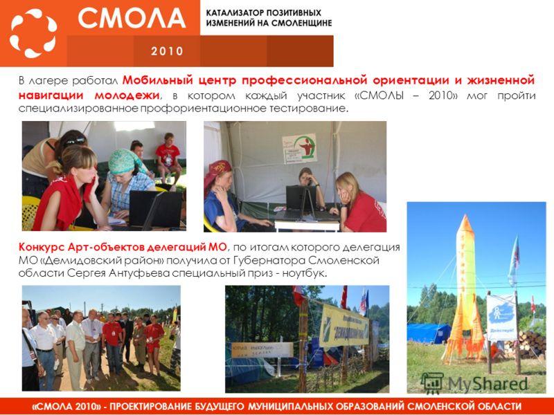 «СМОЛА 2010» - ПРОЕКТИРОВАНИЕ БУДУЩЕГО МУНИЦИПАЛЬНЫХ ОБРАЗОВАНИЙ СМОЛЕНСКОЙ ОБЛАСТИ В лагере работал Мобильный центр профессиональной ориентации и жизненной навигации молодежи, в котором каждый участник «СМОЛЫ – 2010» мог пройти специализированное пр