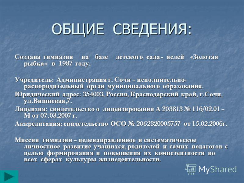 ОБЩИЕ СВЕДЕНИЯ: Создана гимназия на базе детского сада - яслей « Золотая рыбка » в 1987 году. Учредитель : Администрация г. Сочи – исполнительно - распорядительный орган муниципального образования. Юридический адрес : 354003, Россия, Краснодарский кр