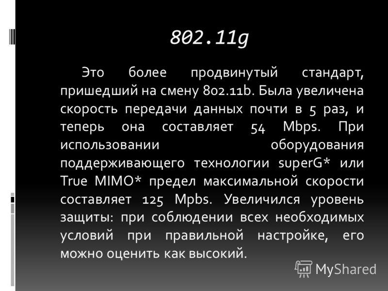 802.11g Это более продвинутый стандарт, пришедший на смену 802.11b. Была увеличена скорость передачи данных почти в 5 раз, и теперь она составляет 54 Mbps. При использовании оборудования поддерживающего технологии superG* или True MIMO* предел максим