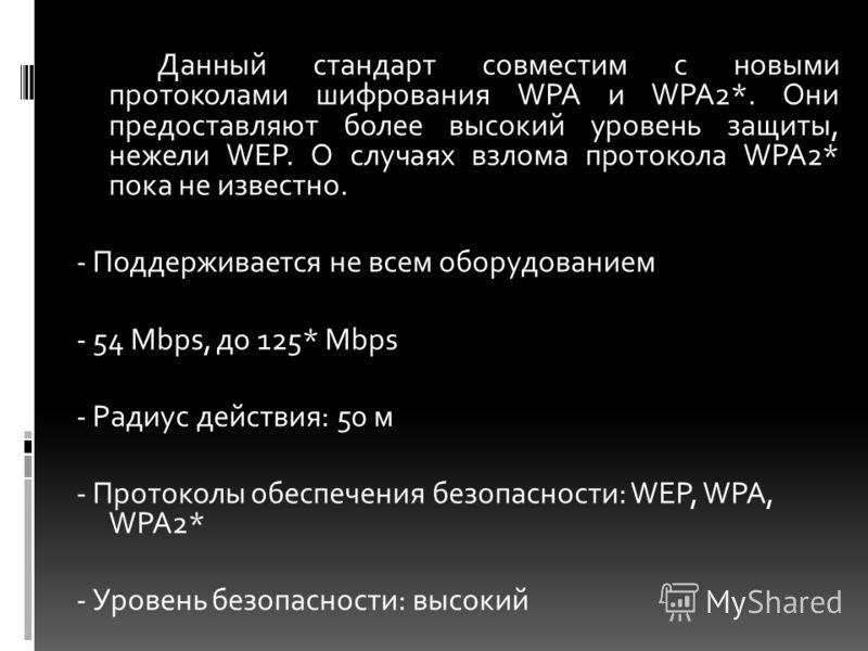 Данный стандарт совместим с новыми протоколами шифрования WPA и WPA2*. Они предоставляют более высокий уровень защиты, нежели WEP. О случаях взлома протокола WPA2* пока не известно. - Поддерживается не всем оборудованием - 54 Mbps, до 125* Mbps - Рад