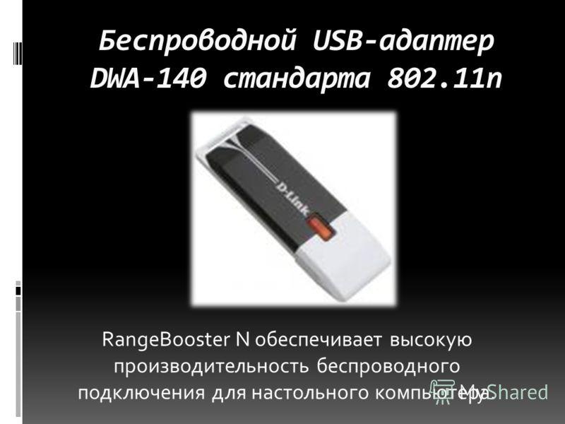 Беспроводной USB-адаптер DWA-140 стандарта 802.11n RangeBooster N обеспечивает высокую производительность беспроводного подключения для настольного компьютера.