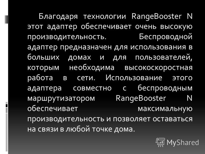 Благодаря технологии RangeBooster N этот адаптер обеспечивает очень высокую производительность. Беспроводной адаптер предназначен для использования в больших домах и для пользователей, которым необходима высокоскоростная работа в сети. Использование
