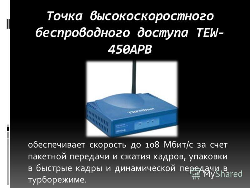Точка высокоскоростного беспроводного доступа TEW- 450APB обеспечивает скорость до 108 Мбит/с за счет пакетной передачи и сжатия кадров, упаковки в быстрые кадры и динамической передачи в турборежиме.
