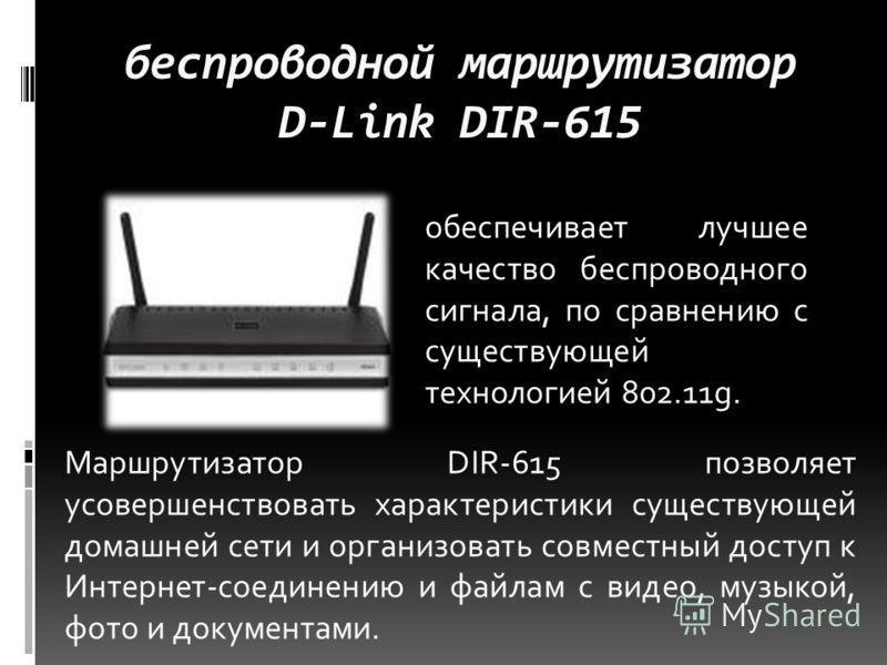 беспроводной маршрутизатор D-Link DIR-615 обеспечивает лучшее качество беспроводного сигнала, по сравнению с существующей технологией 802.11g. Маршрутизатор DIR-615 позволяет усовершенствовать характеристики существующей домашней сети и организовать