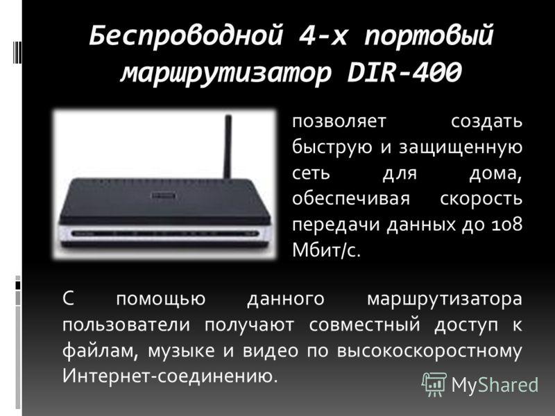 Беспроводной 4-х портовый маршрутизатор DIR-400 позволяет создать быструю и защищенную сеть для дома, обеспечивая скорость передачи данных до 108 Мбит/с. С помощью данного маршрутизатора пользователи получают совместный доступ к файлам, музыке и виде