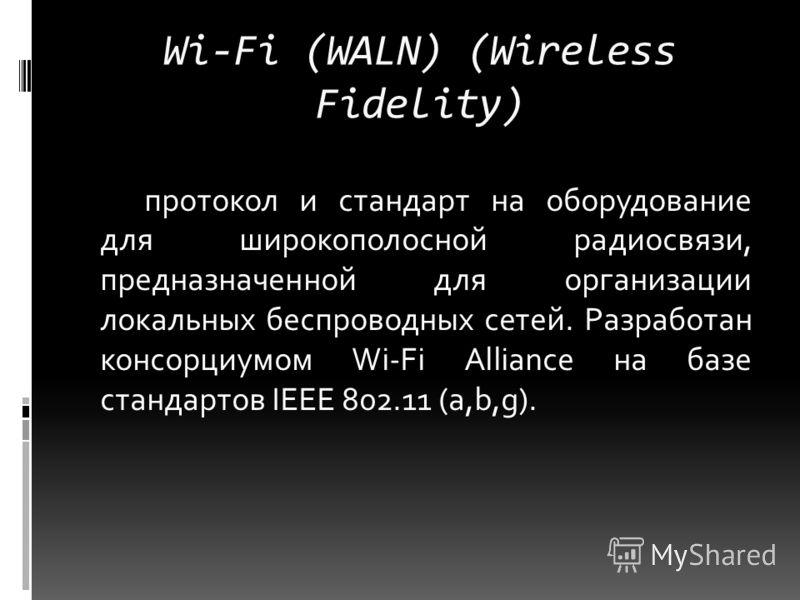 Wi-Fi (WALN) (Wireless Fidelity) протокол и стандарт на оборудование для широкополосной радиосвязи, предназначенной для организации локальных беспроводных сетей. Разработан консорциумом Wi-Fi Alliance на базе стандартов IEEE 802.11 (a,b,g).