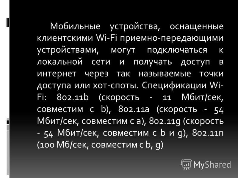 Мобильные устройства, оснащенные клиентскими Wi-Fi приемно-передающими устройствами, могут подключаться к локальной сети и получать доступ в интернет через так называемые точки доступа или хот-споты. Спецификации Wi- Fi: 802.11b (скорость - 11 Мбит/с