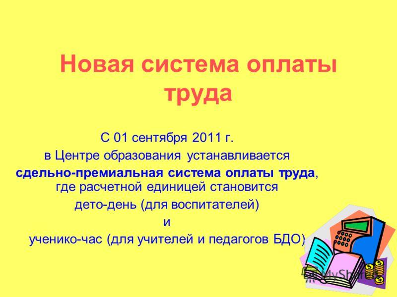 Новая система оплаты труда С 01 сентября 2011 г. в Центре образования устанавливается сдельно-премиальная система оплаты труда, где расчетной единицей становится дето-день (для воспитателей) и ученико-час (для учителей и педагогов БДО)