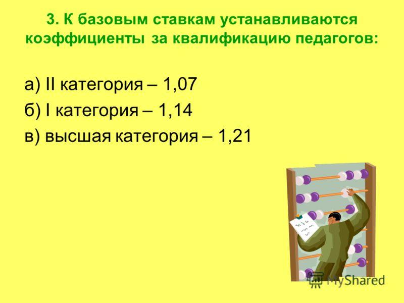 3. К базовым ставкам устанавливаются коэффициенты за квалификацию педагогов: а) II категория – 1,07 б) I категория – 1,14 в) высшая категория – 1,21