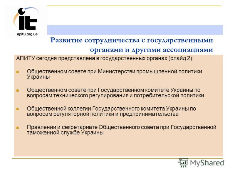 Развитие сотрудничества с государственными органами и другими ассоциациями АПИТУ сегодня представлена в государственных органах (слайд 2): Общественном совете при Министерстви промышленной политики Украины Общественном совете при Государственном коми
