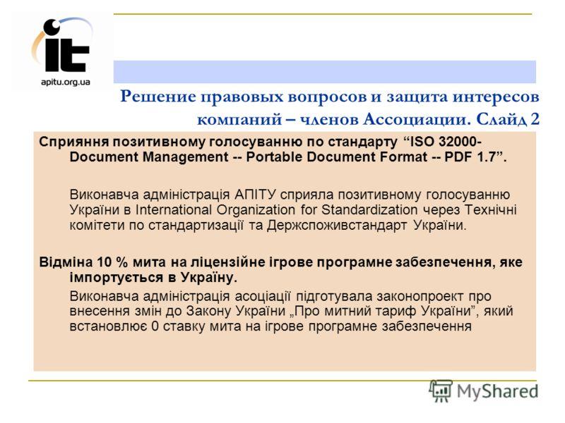 Решение правовых вопросов и защита интересов компаний – членов Ассоциации. Слайд 2 Сприяння позитивному голосуванню по стандарту ISO 32000- Document Management -- Portable Document Format -- PDF 1.7. Виконавча адміністрація АПІТУ сприяла позитивному