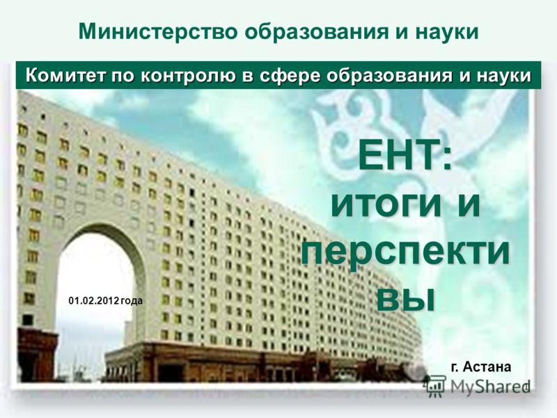 Министерство образования и наукиЕНТ: итоги и перспекти вы 01.02.2012 года Комитет по контролю в сфере образования и науки г. Астана 1