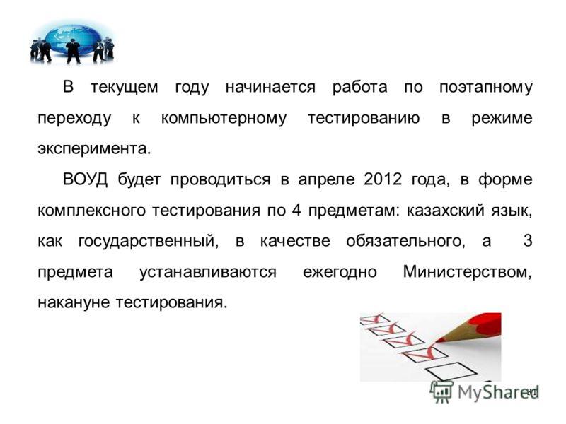 31 В текущем году начинается работа по поэтапному переходу к компьютерному тестированию в режиме эксперимента. ВОУД будет проводиться в апреле 2012 года, в форме комплексного тестирования по 4 предметам: казахский язык, как государственный, в качеств
