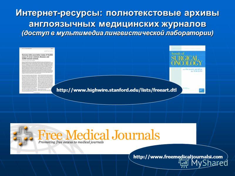 Интернет-ресурсы: полнотекстовые архивы англоязычных медицинских журналов (доступ в мультимедиа лингвистической лаборатории) http://www.highwire.stanford.edu/lists/freeart.dtl http://www.freemedicaljournalsi.com