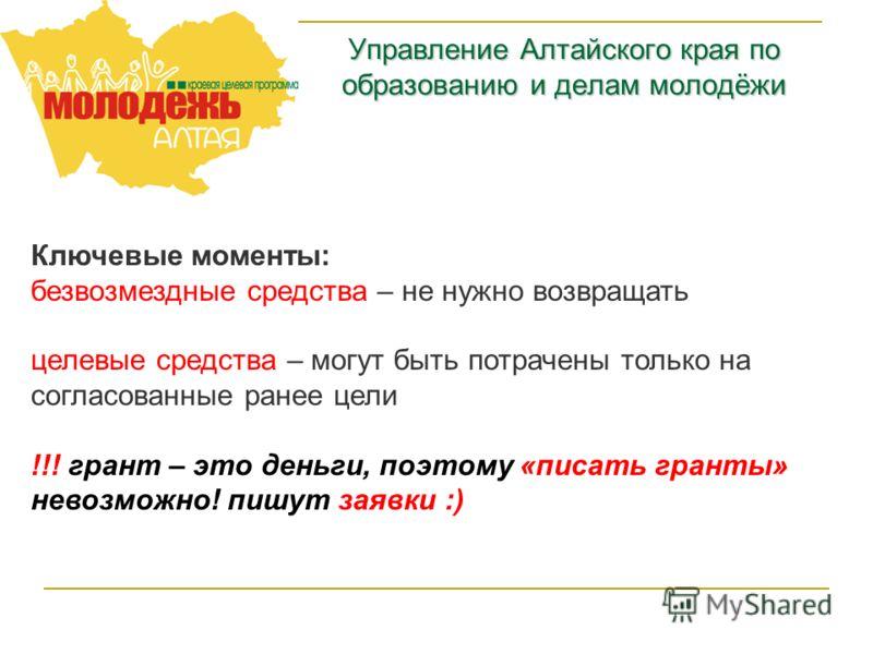 Управление Алтайского края по образованию и делам молодёжи Ключевые моменты: безвозмездные средства – не нужно возвращать целевые средства – могут быть потрачены только на согласованные ранее цели !!! грант – это деньги, поэтому «писать гранты» невоз