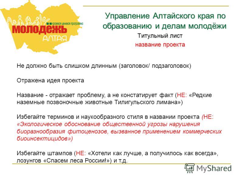 Управление Алтайского края по образованию и делам молодёжи Титульный лист название проекта Не должно быть слишком длинным (заголовок/ подзаголовок) Отражена идея проекта Название - отражает проблему, а не констатирует факт (НЕ: «Редкие наземные позво
