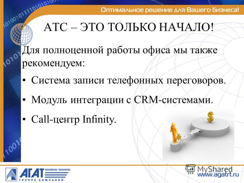 АТС – ЭТО ТОЛЬКО НАЧАЛО! Для полноценной работы офиса мы также рекомендуем: Система записи телефонных переговоров. Модуль интеграции с CRM-системами. Call-центр Infinity.