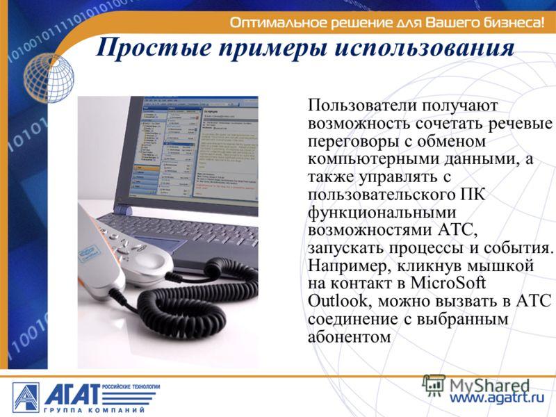 Простые примеры использования Пользователи получают возможность сочетать речевые переговоры с обменом компьютерными данными, а также управлять с пользовательского ПК функциональными возможностями АТС, запускать процессы и события. Например, кликнув м