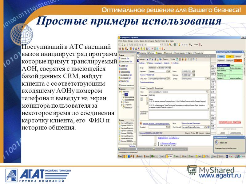 Простые примеры использования Поступивший в АТС внешний вызов инициирует ряд программ, которые примут транслируемый АОН, сверятся с имеющейся базой данных CRM, найдут клиента с соответствующим входящему АОНу номером телефона и выведут на экран монито