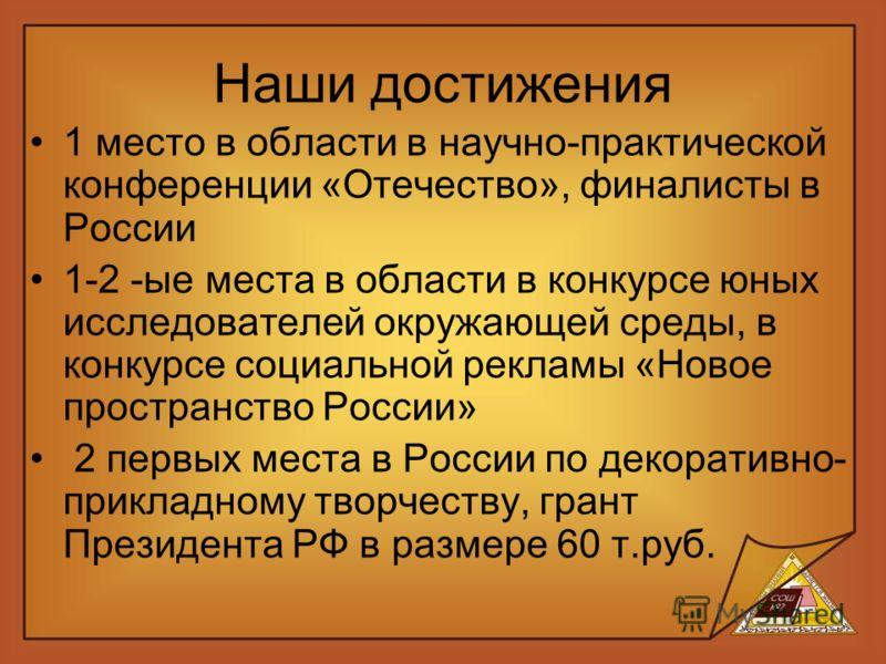 Наши достижения 1 место в области в научно-практической конференции «Отечество», финалисты в России 1-2 -ые места в области в конкурсе юных исследователей окружающей среды, в конкурсе социальной рекламы «Новое пространство России» 2 первых места в Ро