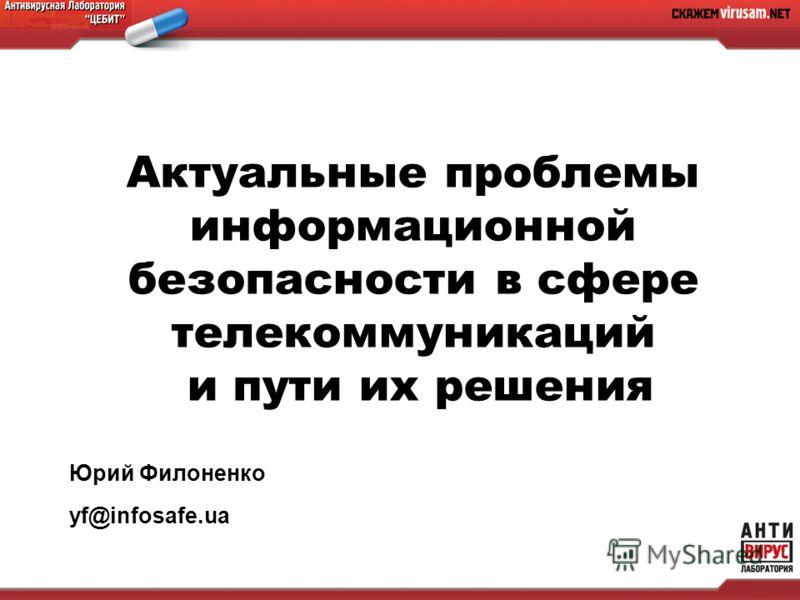 Актуальные проблемы информационной безопасности в сфере телекоммуникаций и пути их решения Юрий Филоненко yf@infosafe.ua