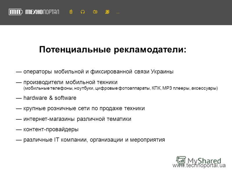 www.technoportal.ua Потенциальные рекламодатели: операторы мобильной и фиксированной связи Украины производители мобильной техники (мобильные телефоны, ноутбуки, цифровые фотоаппараты, КПК, MP3 плееры, аксессуары) hardware & software крупные розничны