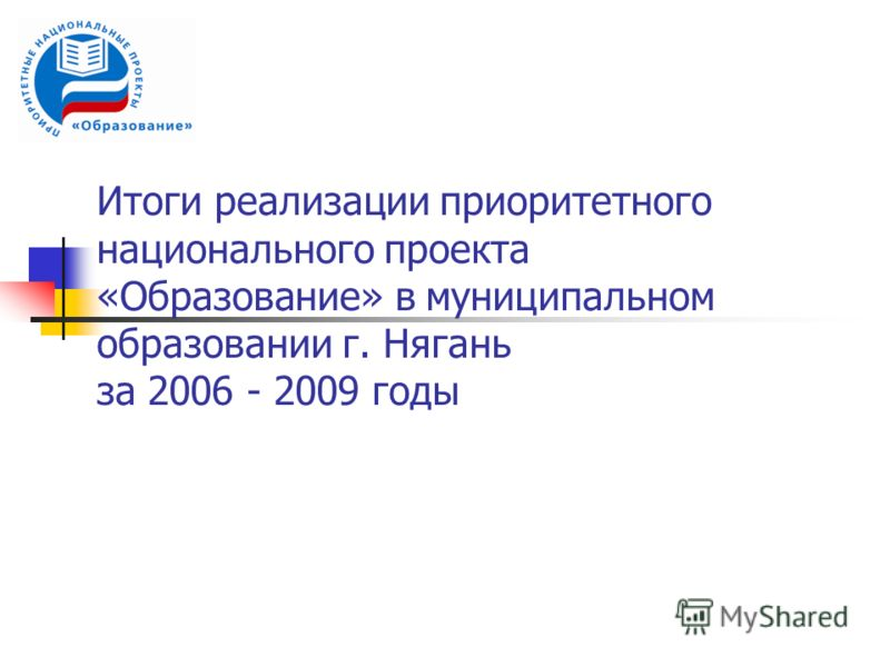 Итоги реализации приоритетного национального проекта «Образование» в муниципальном образовании г. Нягань за 2006 - 2009 годы