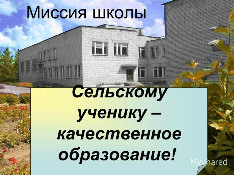 Миссия школы Сельскому ученику – качественное образование!